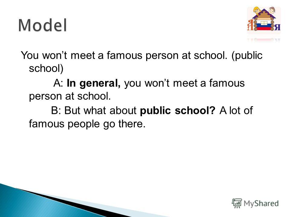 You wont meet a famous person at school. (public school) A: In general, you wont meet a famous person at school. B: But what about public school? A lot of famous people go there.