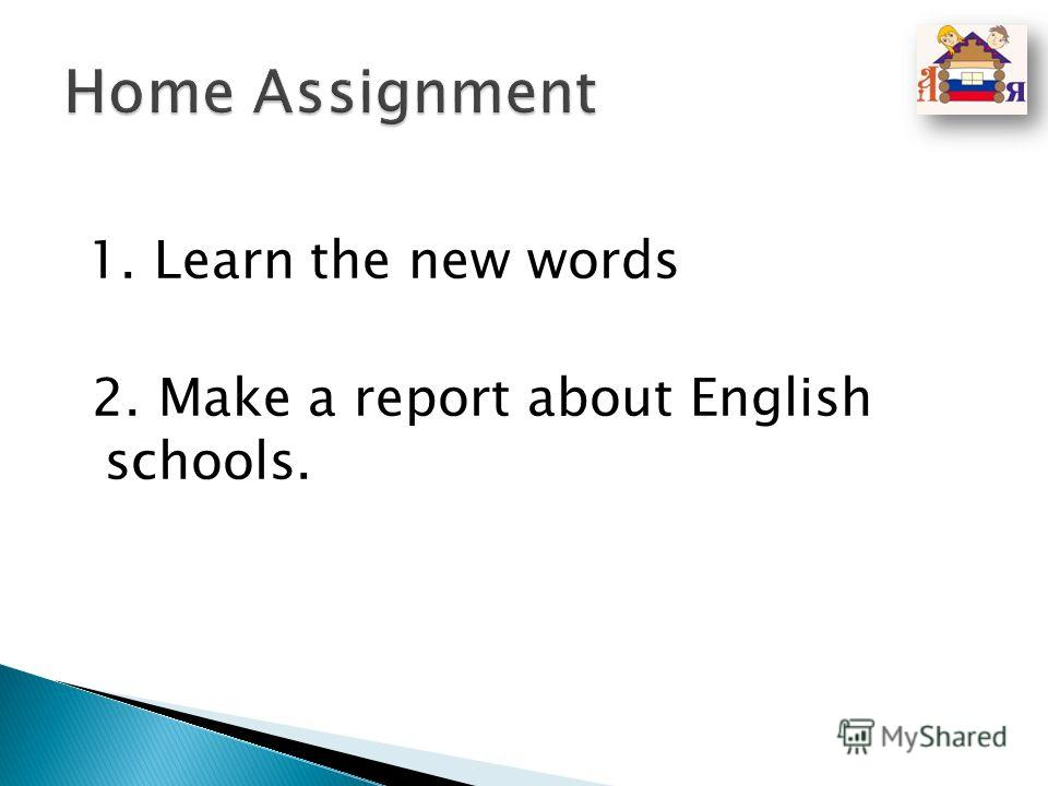 1. Learn the new words 2. Make a report about English schools.