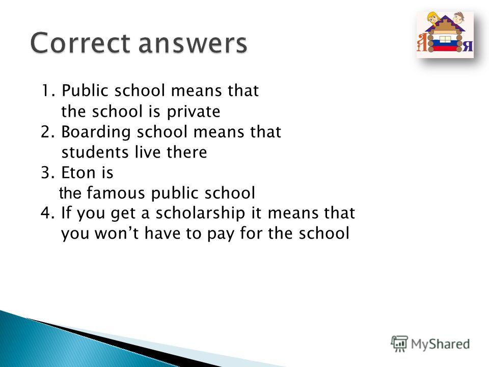 1. Public school means that the school is private 2. Boarding school means that students live there 3. Eton is the famous public school 4. If you get a scholarship it means that you wont have to pay for the school