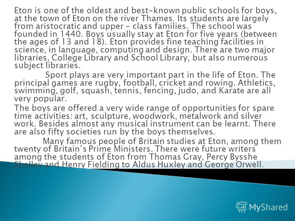 Eton is one of the oldest and best-known public schools for boys, at the town of Eton on the river Thames. Its students are largely from aristocratic and upper – class families. The school was founded in 1440. Boys usually stay at Eton for five years