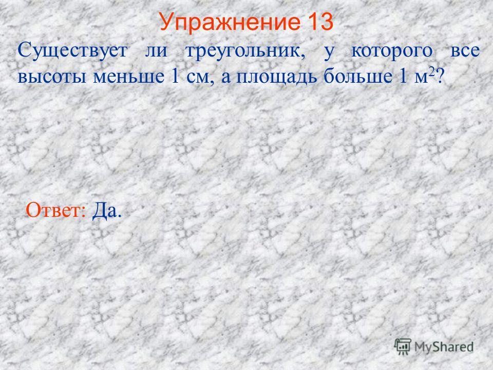 Упражнение 13 Существует ли треугольник, у которого все высоты меньше 1 см, а площадь больше 1 м 2 ? Ответ: Да.