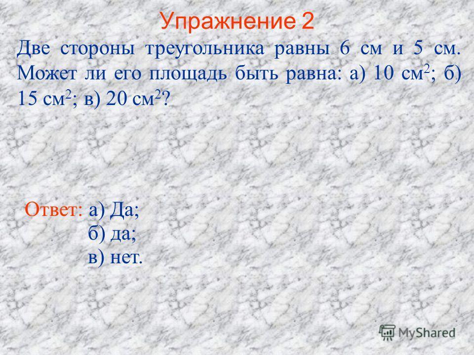 Упражнение 2 Две стороны треугольника равны 6 см и 5 см. Может ли его площадь быть равна: а) 10 см 2 ; б) 15 см 2 ; в) 20 см 2 ? Ответ: а) Да; б) да; в) нет.