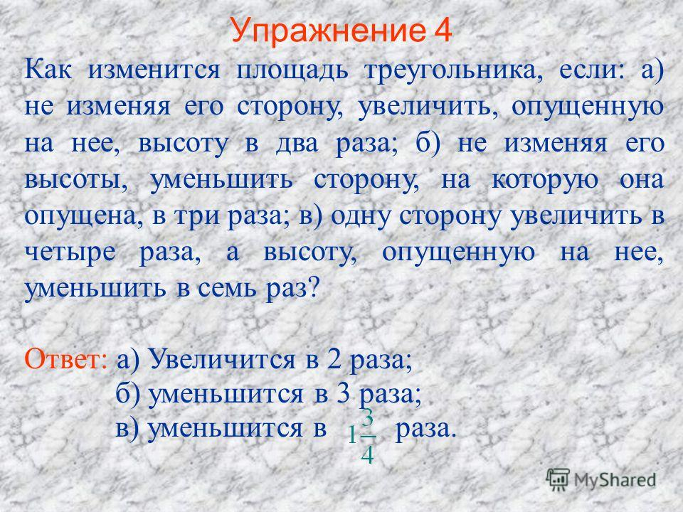 Упражнение 4 Как изменится площадь треугольника, если: а) не изменяя его сторону, увеличить, опущенную на нее, высоту в два раза; б) не изменяя его высоты, уменьшить сторону, на которую она опущена, в три раза; в) одну сторону увеличить в четыре раза