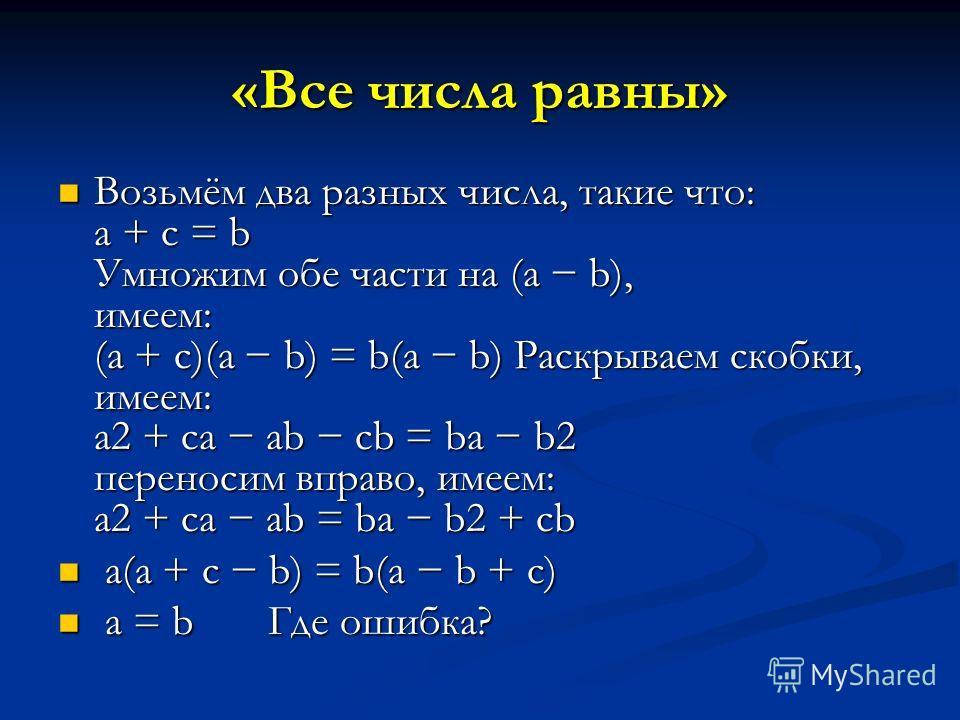 «Все числа равны» Возьмём два разных числа, такие что: a + c = b Умножим обе части на (a b), имеем: (a + c)(a b) = b(a b) Раскрываем скобки, имеем: a2 + ca ab cb = ba b2 переносим вправо, имеем: a2 + ca ab = ba b2 + cb Возьмём два разных числа, такие
