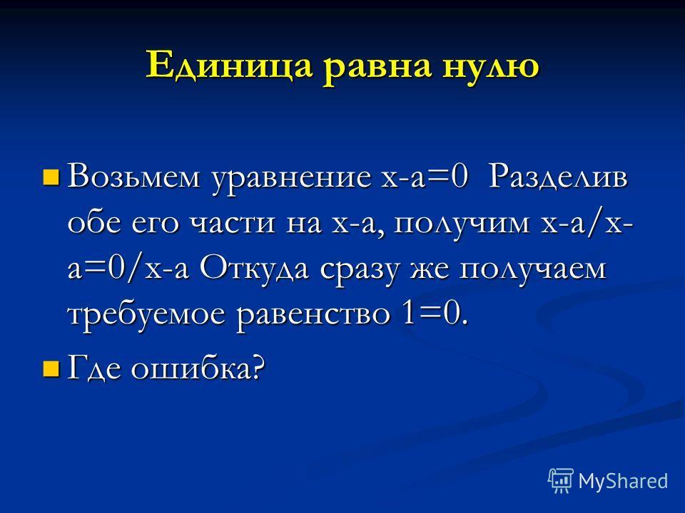 Единица равна нулю Возьмем уравнение x-a=0 Разделив обе его части на х-а, получим х-а/х- а=0/х-а Откуда сразу же получаем требуемое равенство 1=0. Возьмем уравнение x-a=0 Разделив обе его части на х-а, получим х-а/х- а=0/х-а Откуда сразу же получаем