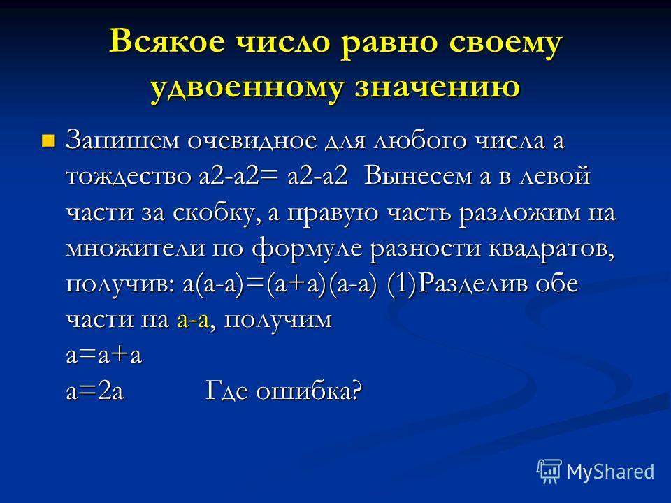 Всякое число равно своему удвоенному значению Запишем очевидное для любого числа а тождество а2-а2= а2-а2 Вынесем а в левой части за скобку, а правую часть разложим на множители по формуле разности квадратов, получив: а(а-а)=(а+а)(а-а) (1)Разделив об
