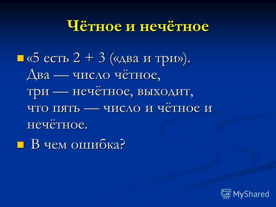 Чётное и нечётное «5 есть 2 + 3 («два и три»). Два число чётное, три нечётное, выходит, что пять число и чётное и нечётное. «5 есть 2 + 3 («два и три»). Два число чётное, три нечётное, выходит, что пять число и чётное и нечётное. В чем ошибка? В чем