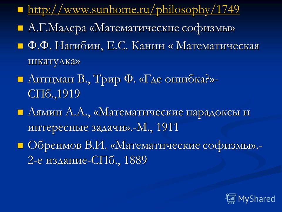 http://www.sunhome.ru/philosophy/1749 http://www.sunhome.ru/philosophy/1749 http://www.sunhome.ru/philosophy/1749 http://www.sunhome.ru/philosophy/1749 А.Г.Мадера «Математические софизмы» А.Г.Мадера «Математические софизмы» Ф.Ф. Нагибин, Е.С. Канин «