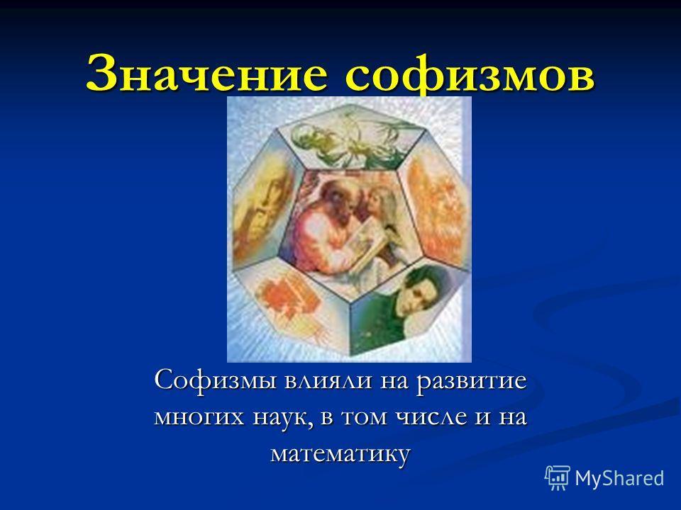 Значение софизмов Софизмы влияли на развитие многих наук, в том числе и на математику