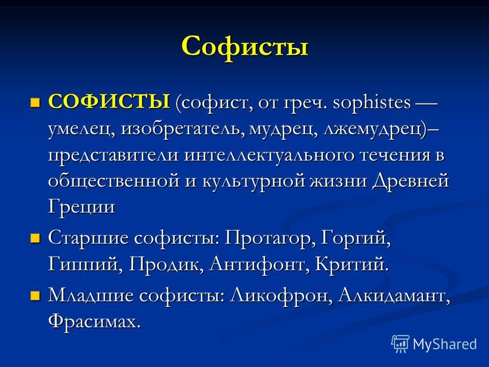 Софисты СОФИСТЫ (софист, от греч. sophistes умелец, изобретатель, мудрец, лжемудрец)– представители интеллектуального течения в общественной и культурной жизни Древней Греции СОФИСТЫ (софист, от греч. sophistes умелец, изобретатель, мудрец, лжемудрец