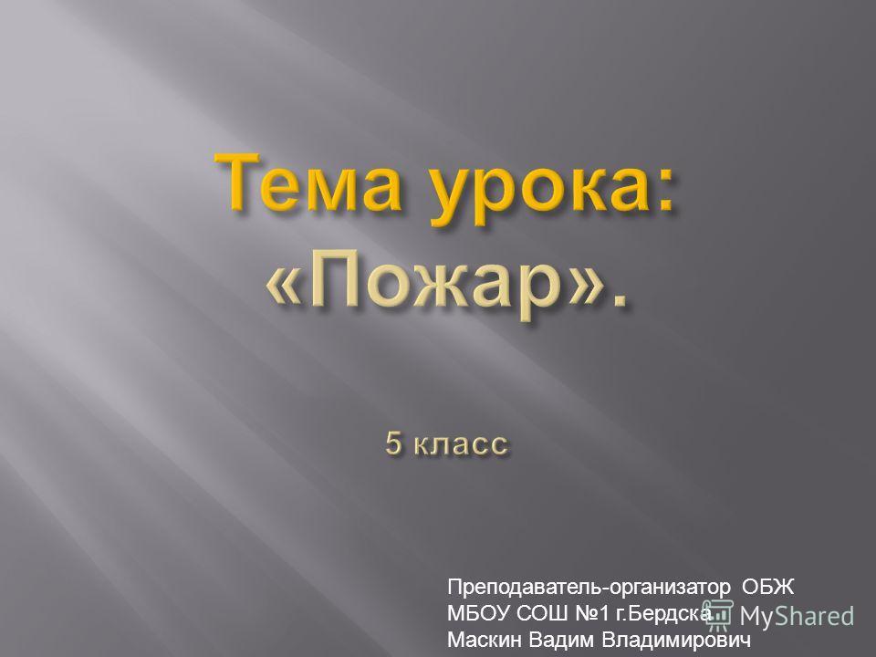 Преподаватель-организатор ОБЖ МБОУ СОШ 1 г.Бердска Маскин Вадим Владимирович