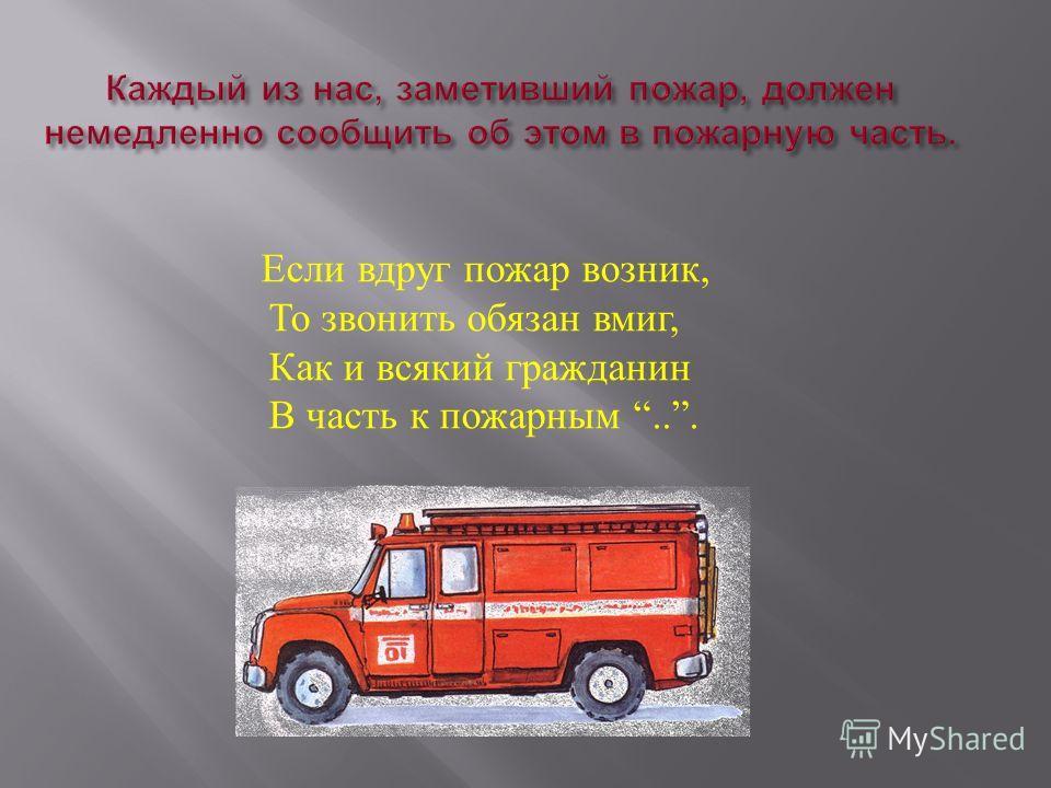 Если вдруг пожар возник, То звонить обязан вмиг, Как и всякий гражданин В часть к пожарным...