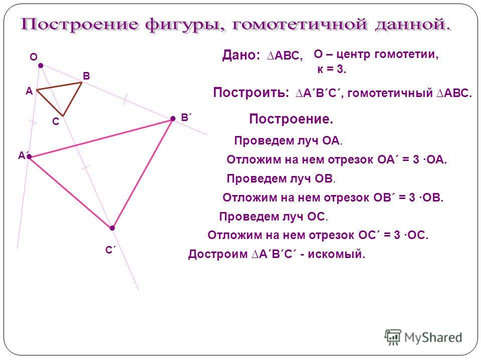 Дано: АВС, О – центр гомотетии, к = 3. Построить: А´В´С´, гомотетичный АВС. Построение. А В С´С´ А´А´ В´В´ С Проведем луч ОА. Отложим на нем отрезок ОА´ = 3 ОА. Проведем луч ОС. Проведем луч ОВ. Отложим на нем отрезок ОС´ = 3 ОС. Отложим на нем отрез