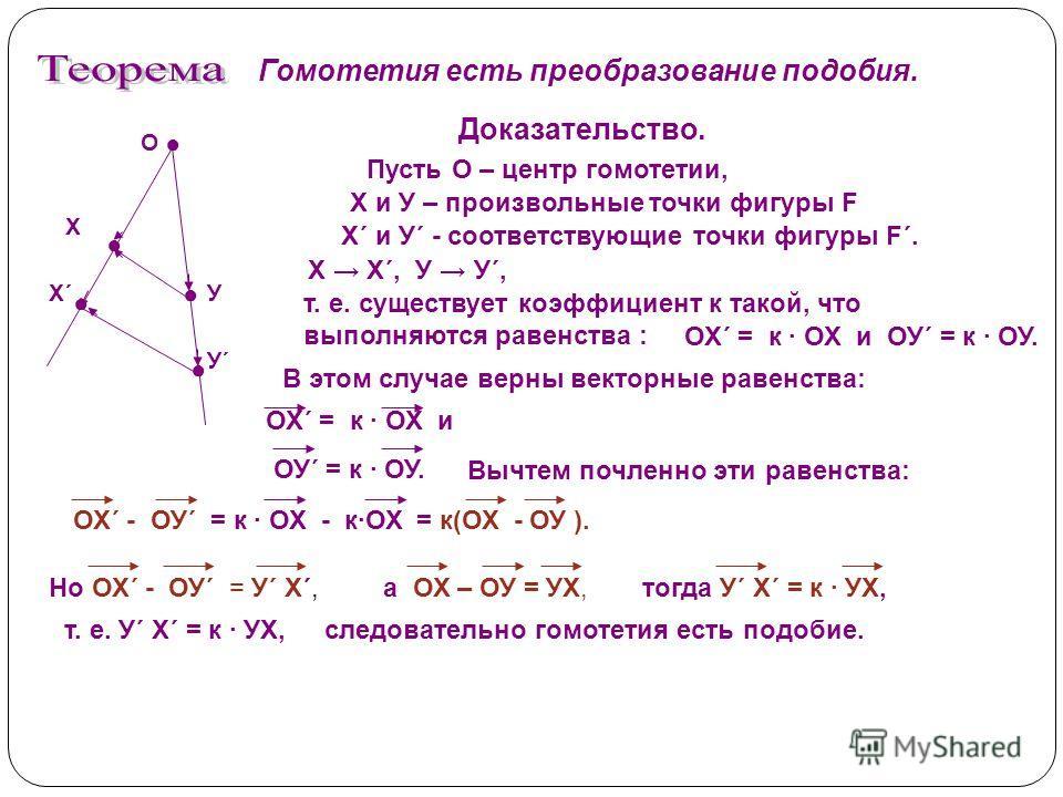 Гомотетия есть преобразование подобия. Пусть О – центр гомотетии, Доказательство. Х и У – произвольные точки фигуры F Х´ и У´ - соответствующие точки фигуры F´. Х Х´, У У´, т. е. существует коэффициент к такой, что выполняются равенства : ОХ´ = к ОХ