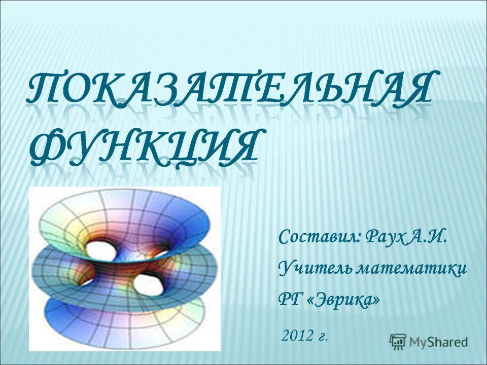 2012 г. Составил: Раух А.И. Учитель математики РГ «Эврика»