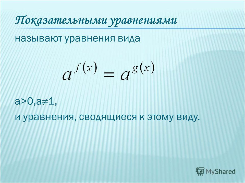 Показательными уравнениями называют уравнения вида а>0,а1, и уравнения, сводящиеся к этому виду.