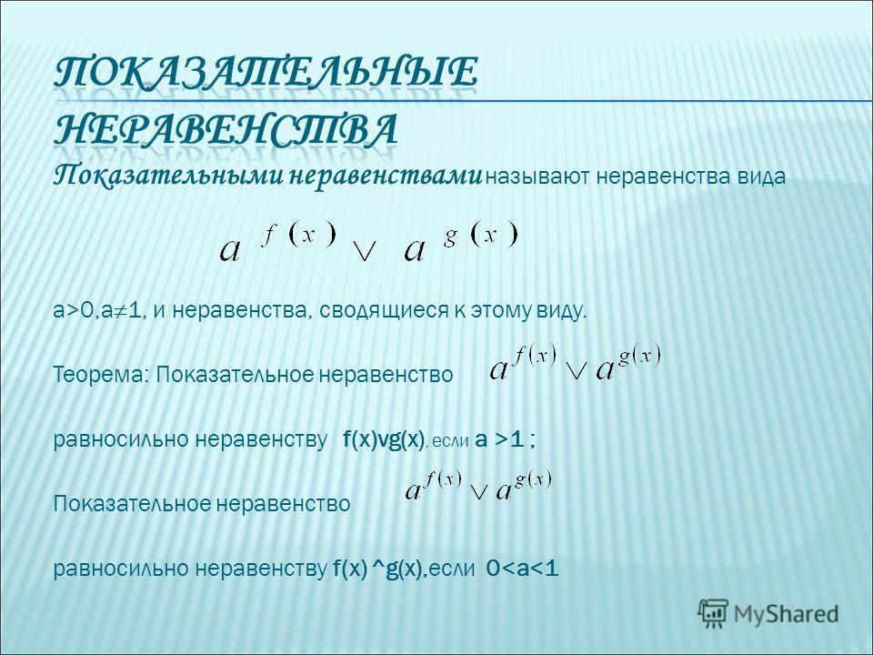 Показательными неравенствами называют неравенства вида а>0,а1, и неравенства, сводящиеся к этому виду. Теорема: Показательное неравенство равносильно неравенству f(x)vg(x), если а >1 ; Показательное неравенство равносильно неравенству f(x) ^g(x),если