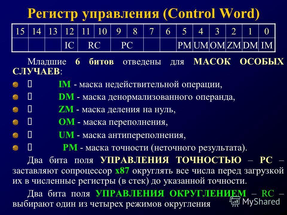 Регистр управления (Control Word) Младшие 6 битов отведены для МАСОК ОСОБЫХ СЛУЧАЕВ: IM - маска недействительной операции, DM - маска денормализованного операнда, ZM - маска деления на нуль, OM - маска переполнения, UM - маска антипереполнения, PM -