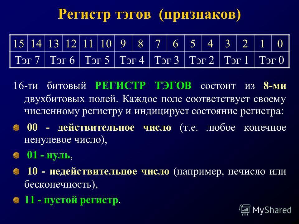 Регистр тэгов (признаков) 16-ти битовый РЕГИСТР ТЭГОВ состоит из 8-ми двухбитовых полей. Каждое поле соответствует своему численному регистру и индицирует состояние регистра: 00 - действительное число (т.е. любое конечное ненулевое число), 01 - нуль,