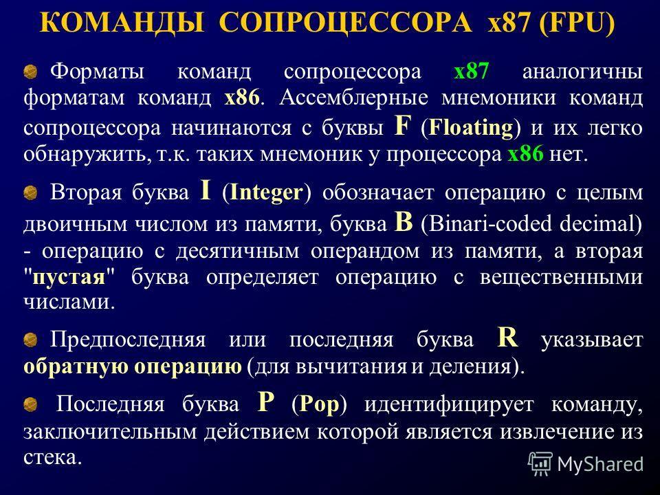 КОМАНДЫ СОПРОЦЕССОРА х87 (FPU) Форматы команд сопроцессора х87 аналогичны форматам команд х86. Ассемблерные мнемоники команд сопроцессора начинаются с буквы F (Floating) и их легко обнаружить, т.к. таких мнемоник у процессора х86 нет. Вторая буква I
