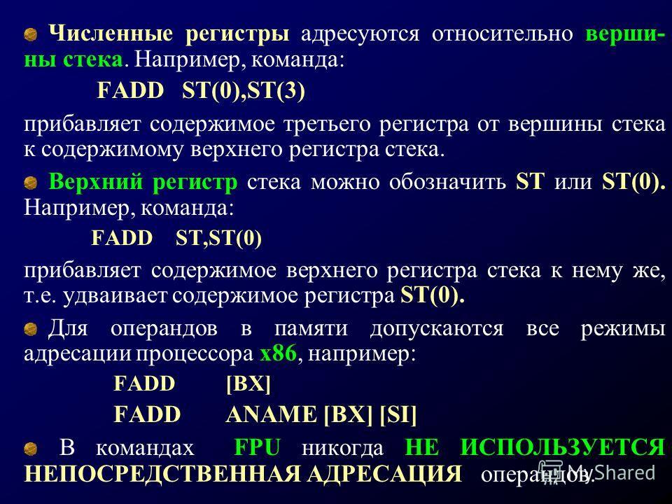 Численные регистры адресуются относительно верши- ны стека. Например, команда: FADD ST(0),ST(3) прибавляет содержимое третьего регистра от вершины стека к содержимому верхнего регистра стека. Верхний регистр стека можно обозначить ST или ST(0). Напри