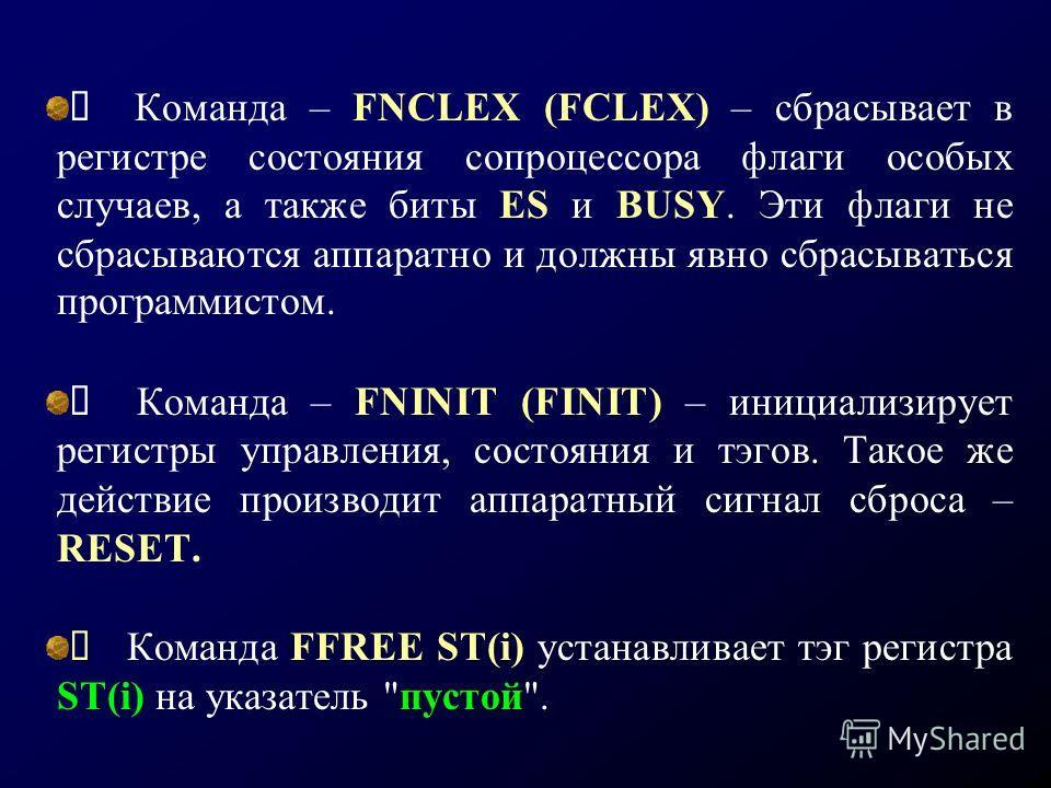 Команда – FNCLEX (FCLEX) – сбрасывает в регистре состояния сопроцессора флаги особых случаев, а также биты ES и BUSY. Эти флаги не сбрасываются аппаратно и должны явно сбрасываться программистом. Команда – FNINIT (FINIT) – инициализирует регистры упр