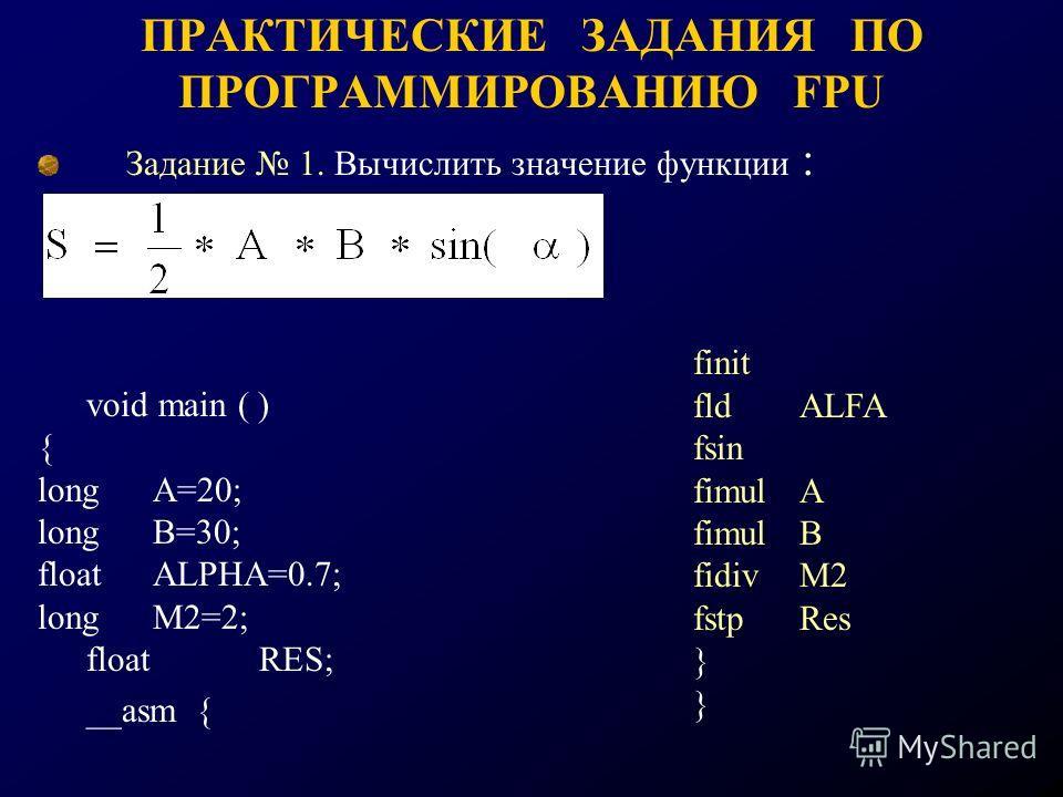 ПРАКТИЧЕСКИЕ ЗАДАНИЯ ПО ПРОГРАММИРОВАНИЮ FPU Задание 1. Вычислить значение функции : void main ( ) { long A=20; long B=30; float ALPHA=0.7; long M2=2; float RES; __asm { finit fldALFA fsin fimulA fimulB fidivM2 fstpRes }