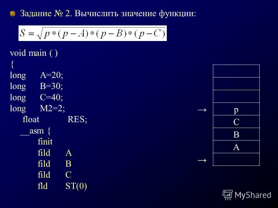Задание 2. Вычислить значение функции: void main ( ) { long A=20; long B=30; long C=40; long M2=2; float RES; __asm { finit fildA fildB fildC fldST(0) p C B A