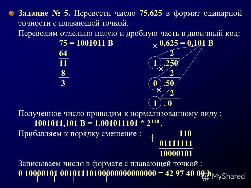 Задание 5. Перевести число 75,625 в формат одинарной точности с плавающей точкой. Переводим отдельно целую и дробную часть в двоичный код: 75 = 1001011 В0,625 = 0,101 В 64 2 11 1,250 8 2 3 0,50 2 1, 0 Полученное число приводим к нормализованному виду