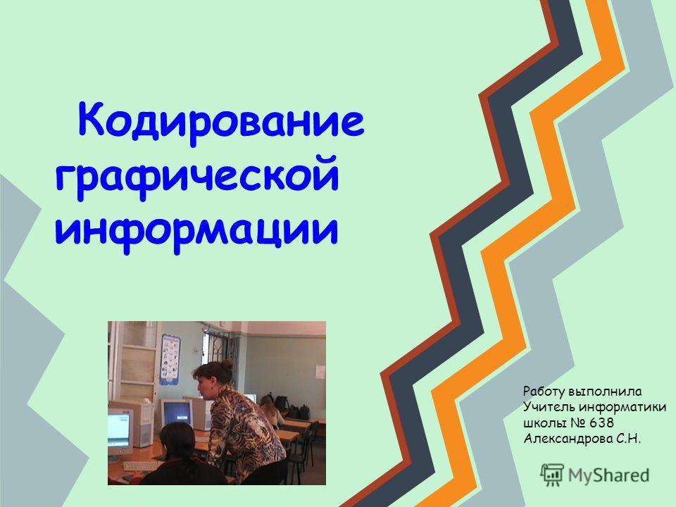 Кодирование графической информации Работу выполнила Учитель информатики школы 638 Александрова С.Н.
