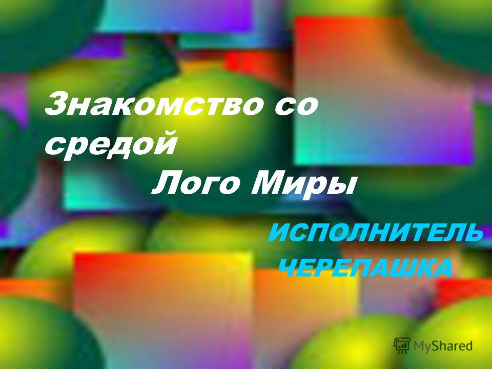 Знакомство со средой Лого Миры ИСПОЛНИТЕЛЬ ЧЕРЕПАШКА