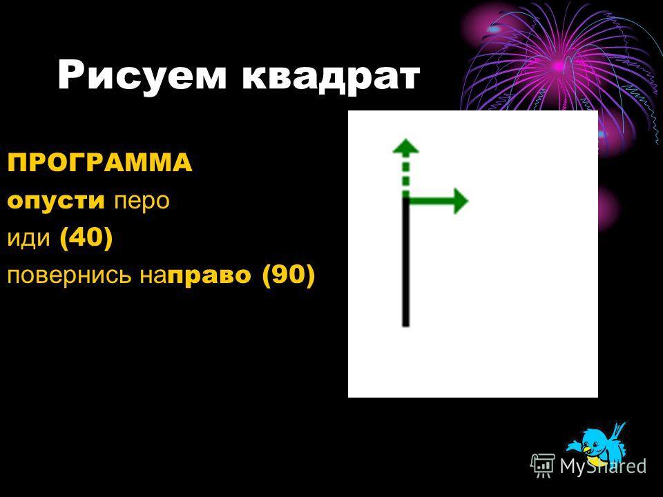 Рисуем квадрат ПРОГРАММА опусти перо иди (40) повернись на право (90)