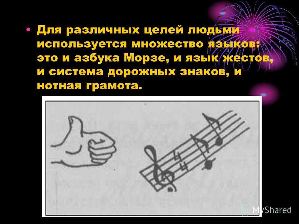 Для различных целей людьми используется множество языков: это и азбука Морзе, и язык жестов, и система дорожных знаков, и нотная грамота.