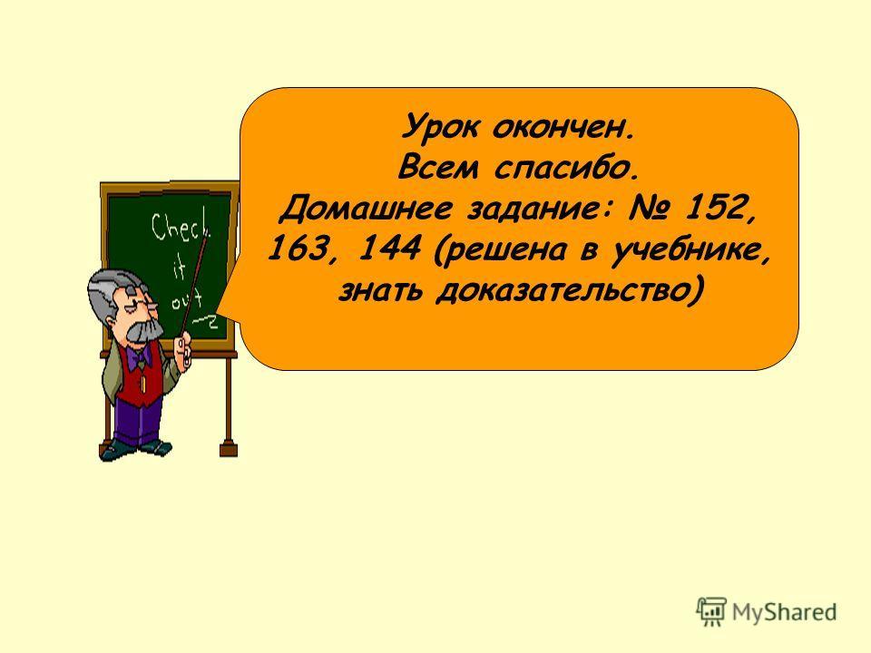 Урок окончен. Всем спасибо. Домашнее задание: 152, 163, 144 (решена в учебнике, знать доказательство)