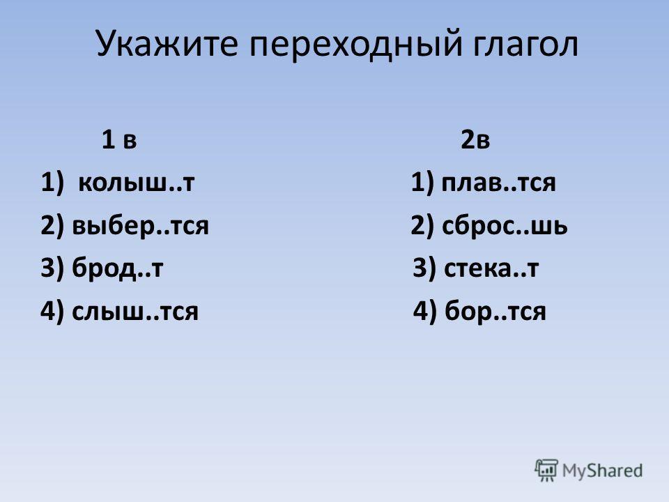 Укажите переходный глагол 1 в 2в 1)колыш..т 1) плав..тся 2) выбер..тся 2) сброс..шь 3) брод..т 3) стека..т 4) слыш..тся 4) бор..тся