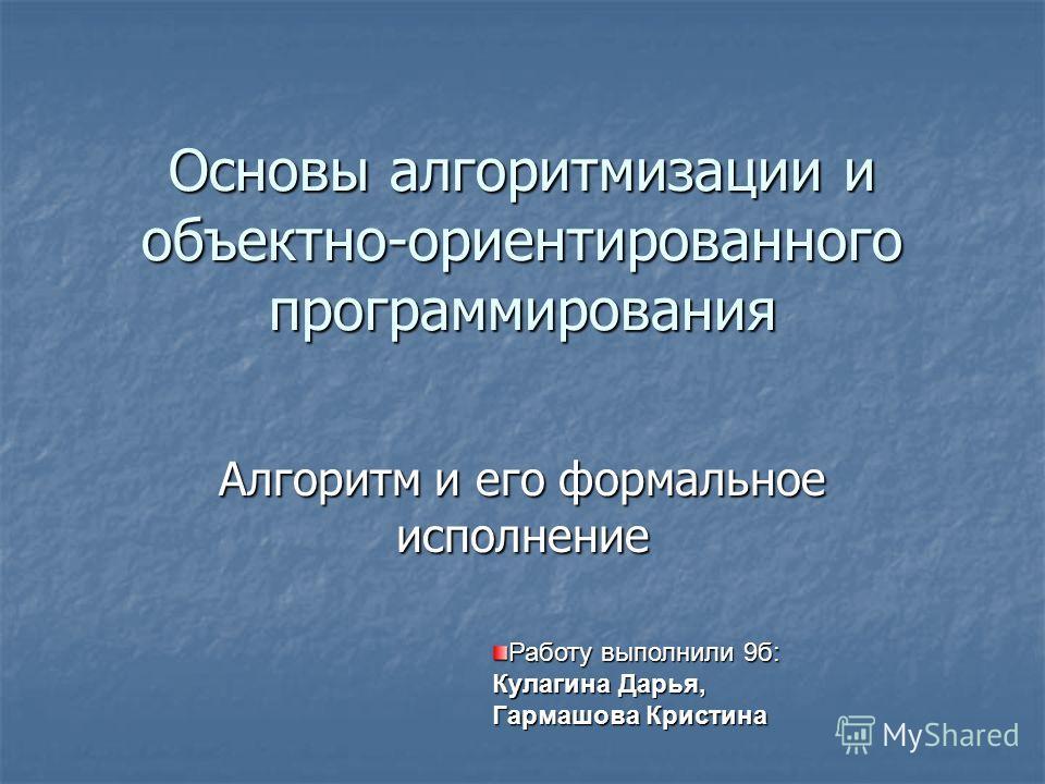 Основы алгоритмизации и объектно-ориентированного программирования Алгоритм и его формальное исполнение Работу выполнили 9б: Кулагина Дарья, Гармашова Кристина