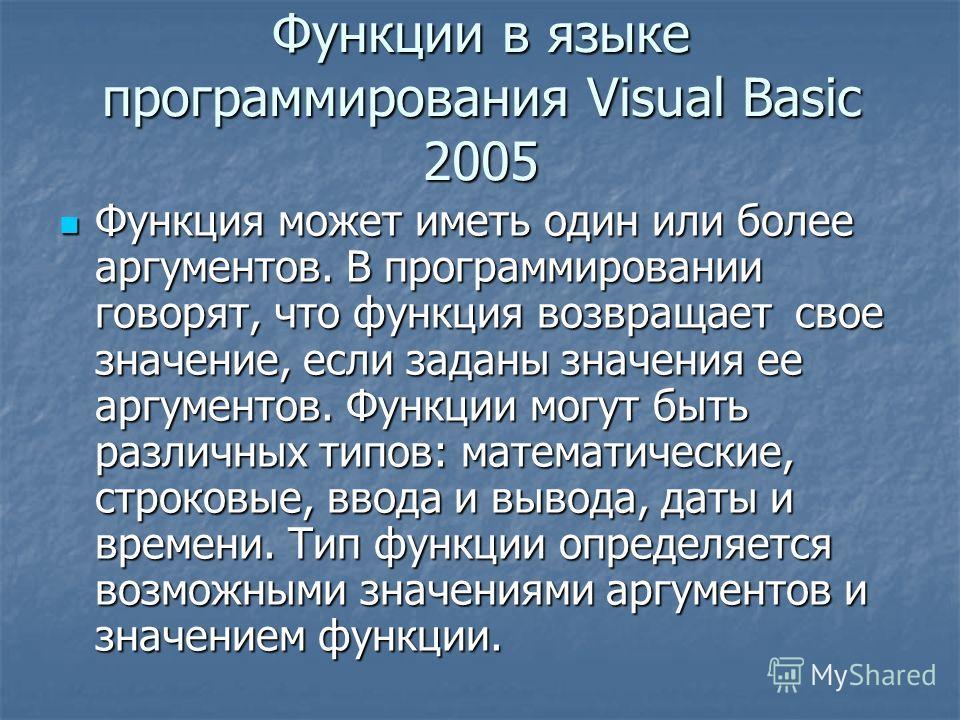 Функции в языке программирования Visual Basic 2005 Функция может иметь один или более аргументов. В программировании говорят, что функция возвращает свое значение, если заданы значения ее аргументов. Функции могут быть различных типов: математические