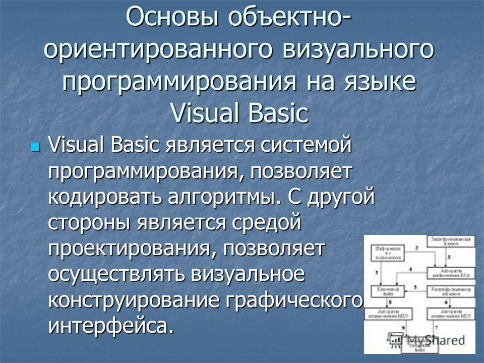Основы объектно- ориентированного визуального программирования на языке Visual Basic Visual Basic является системой программирования, позволяет кодировать алгоритмы. С другой стороны является средой проектирования, позволяет осуществлять визуальное к