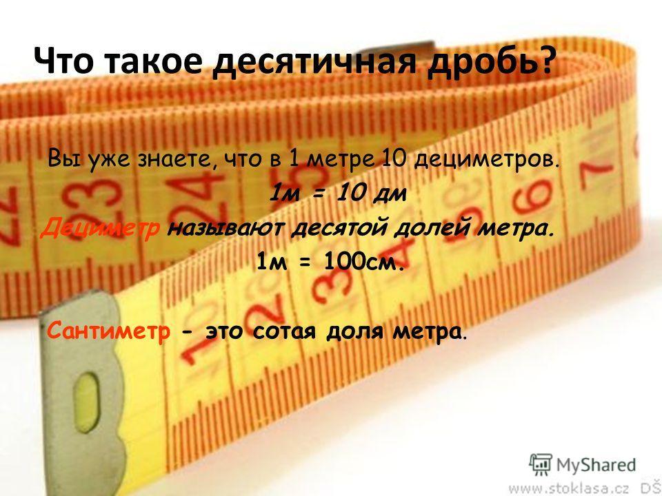 Что такое десятичная дробь? Вы уже знаете, что в 1 метре 10 дециметров. 1м = 10 дм Дециметр называют десятой долей метра. 1м = 100см. Сантиметр - это сотая доля метра.