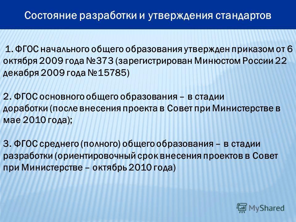 Состояние разработки и утверждения стандартов 1. ФГОС начального общего образования утвержден приказом от 6 октября 2009 года 373 (зарегистрирован Минюстом России 22 декабря 2009 года 15785) 2. ФГОС основного общего образования – в стадии доработки (