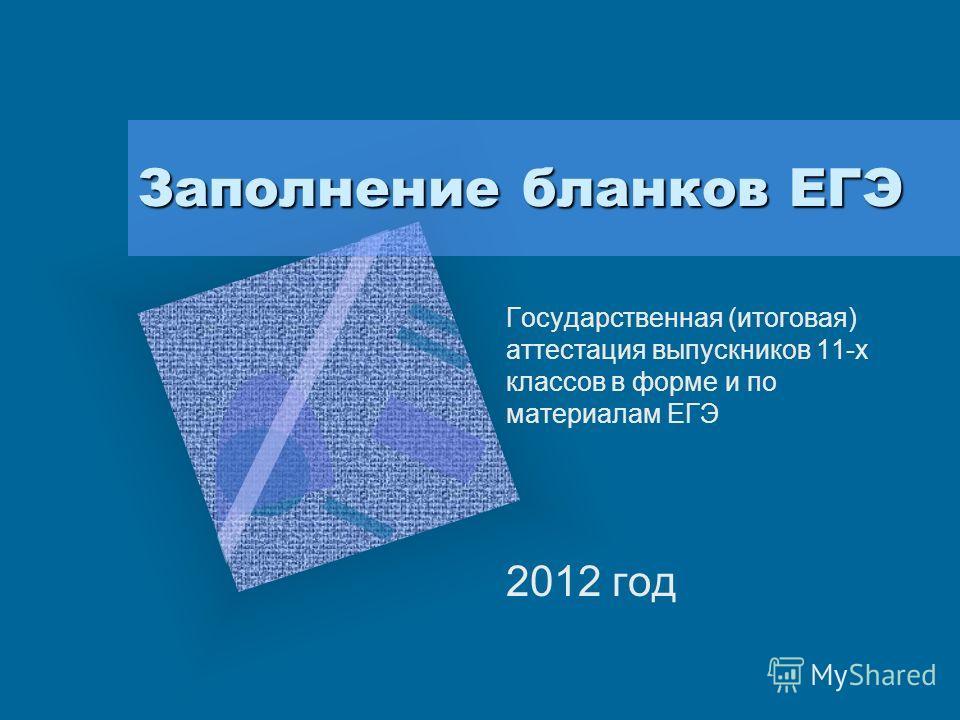 Заполнение бланков ЕГЭ Государственная (итоговая) аттестация выпускников 11-х классов в форме и по материалам ЕГЭ 2012 год