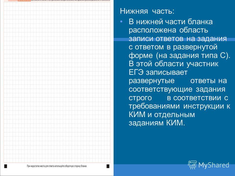 Нижняя часть: В нижней части бланка расположена область записи ответов на задания с ответом в развернутой форме (на задания типа С). В этой области участник ЕГЭ записывает развернутыеответы на соответствующие задания строгов соответствии с требования