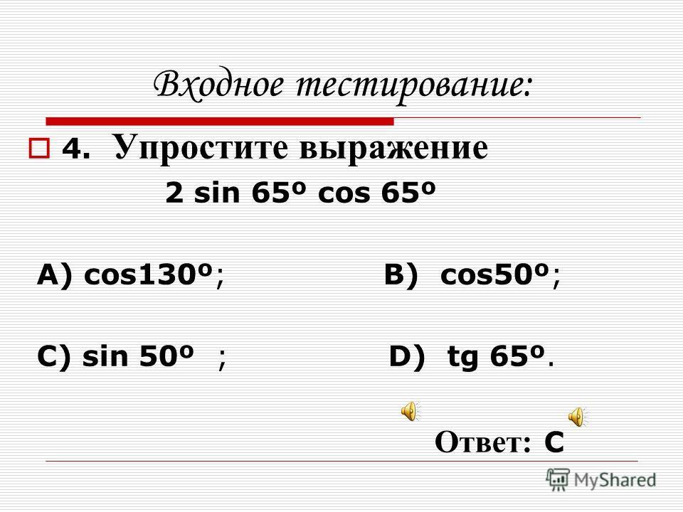 Входное тестирование: 3. Найдите значение выражения сos 157º cos 97º + sin 157º sin 97º A) ; B) 0; C) 1; D). Ответ: А
