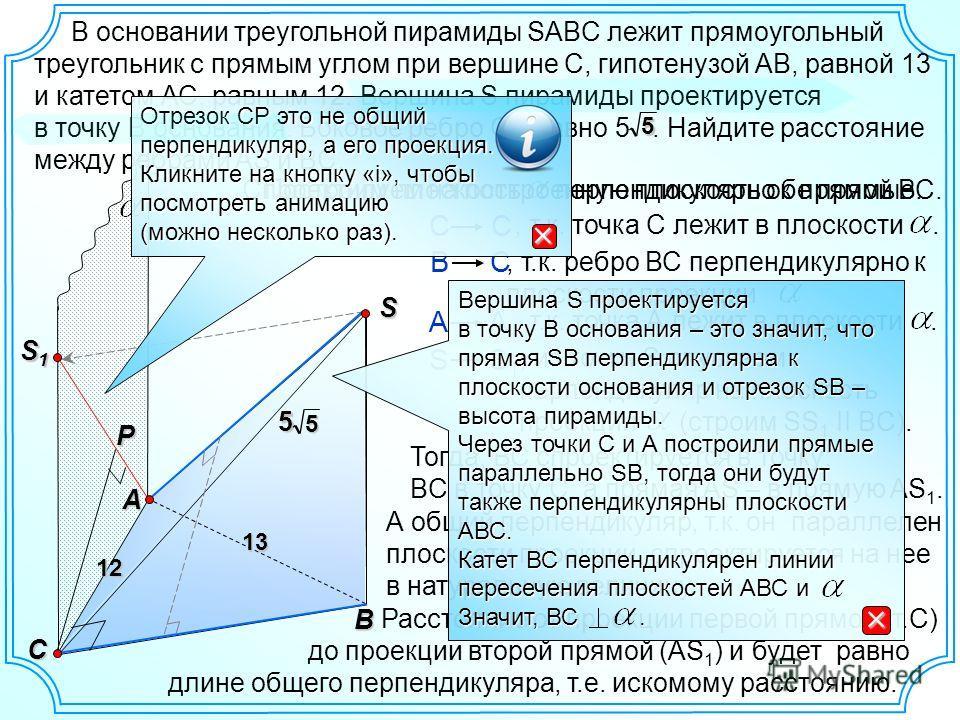Построим плоскость перпендикулярно к прямой ВС.S B A В основании треугольной пирамиды SABC лежит прямоугольный треугольник с прямым углом при вершине С, гипотенузой АВ, равной 13 и катетом АС, равным 12. Вершина S пирамиды проектируется в точку В осн