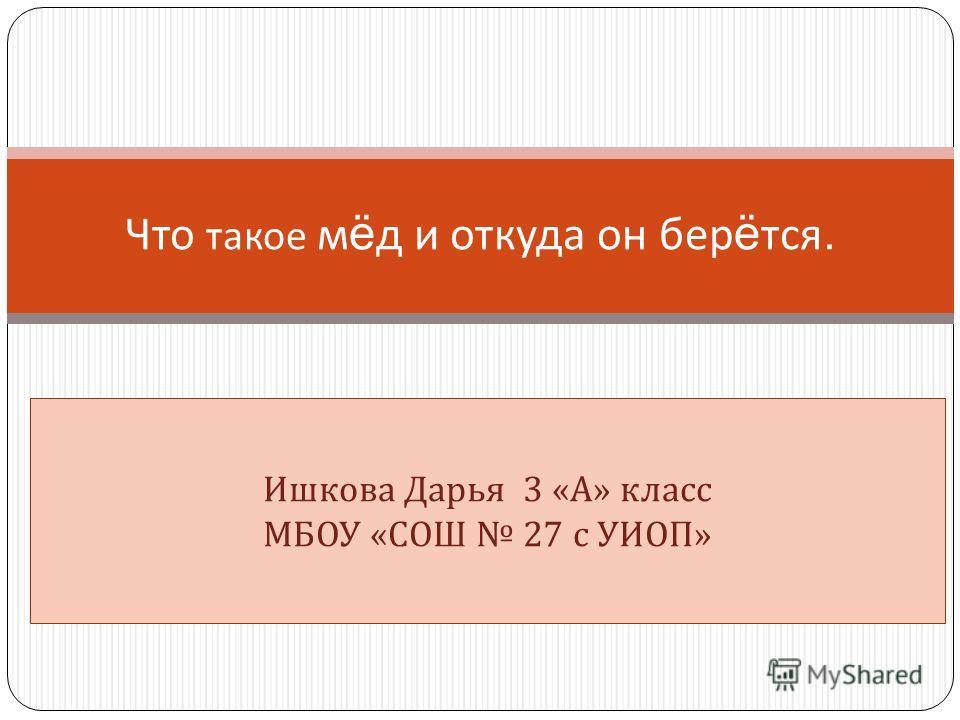 Что такое м ё д и откуда он бер ё тся. Ишкова Дарья 3 « А » класс МБОУ « СОШ 27 с УИОП »