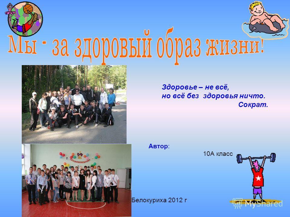 Автор: 10А класс Белокуриха 2012 г Здоровье – не всё, но всё без здоровья ничто. Сократ.
