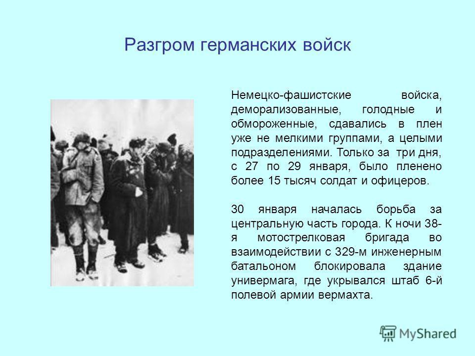 Разгром германских войск Немецко-фашистские войска, деморализованные, голодные и обмороженные, сдавались в плен уже не мелкими группами, а целыми подразделениями. Только за три дня, с 27 по 29 января, было пленено более 15 тысяч солдат и офицеров. 30