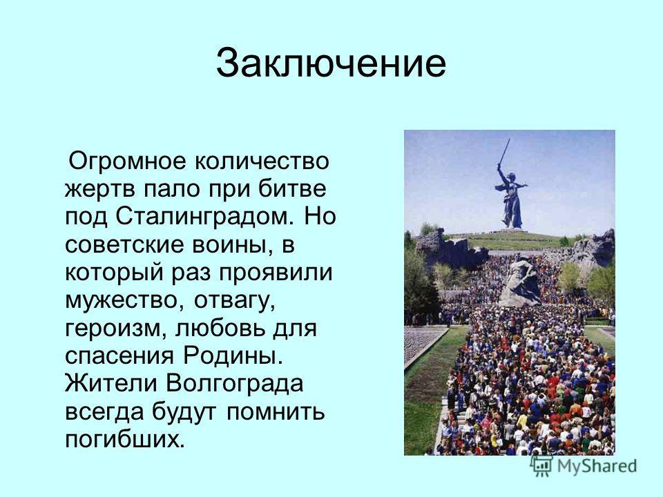 Заключение Огромное количество жертв пало при битве под Сталинградом. Но советские воины, в который раз проявили мужество, отвагу, героизм, любовь для спасения Родины. Жители Волгограда всегда будут помнить погибших.