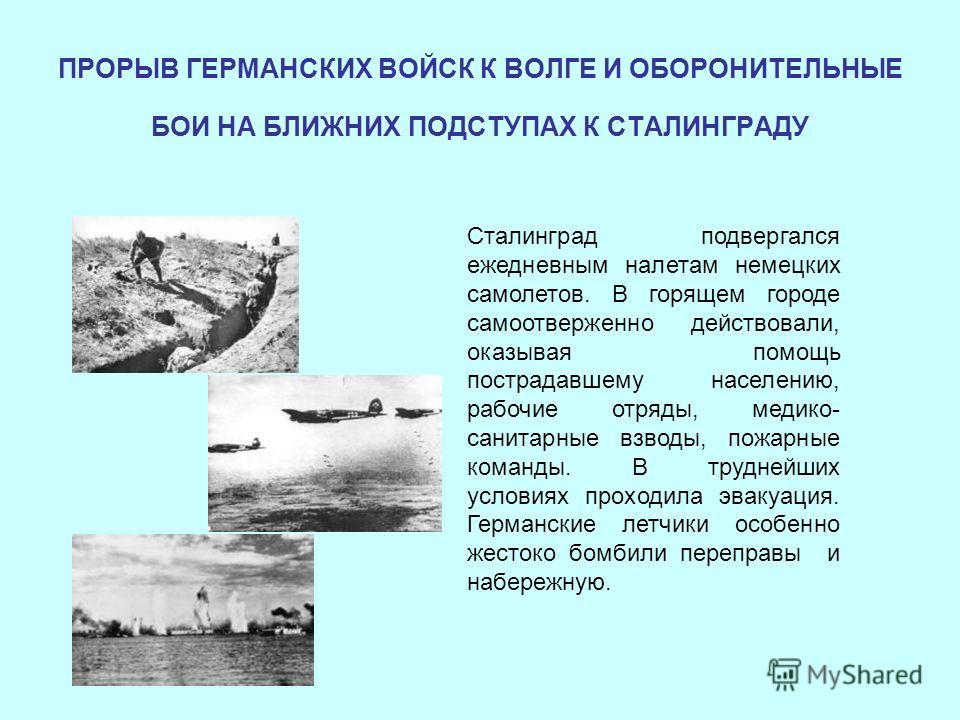 ПРОРЫВ ГЕРМАНСКИХ ВОЙСК К ВОЛГЕ И ОБОРОНИТЕЛЬНЫЕ БОИ НА БЛИЖНИХ ПОДСТУПАХ К СТАЛИНГРАДУ Сталинград подвергался ежедневным налетам немецких самолетов. В горящем городе самоотверженно действовали, оказывая помощь пострадавшему населению, рабочие отряды
