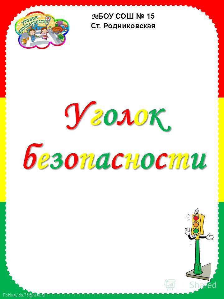 FokinaLida.75@mail.ru М БОУ СОШ 15 Ст. Родниковская УголокбезопасностиУголокбезопасностиУголокбезопасностиУголокбезопасности